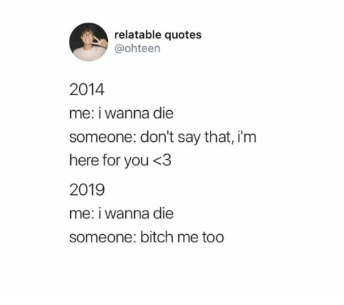 Bitch, Quotes, and Relatable: relatable quotes  @ohteen  2014  me: i wanna die  someone: don't say that, i'm  here for you <3  2019  me: i wanna die  someone: bitch me too