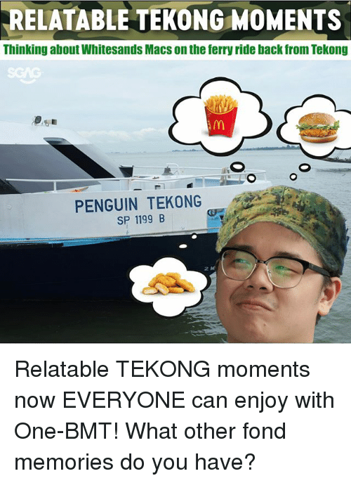 Memes, Penguin, and Relatable: RELATABLE TEKONG MOMENTS  Thinking about Whitesands Macs on the ferry ride back from Tekong  SGAG  PENGUIN TEKONG  SP 1199 B Relatable TEKONG moments now EVERYONE can enjoy with One-BMT! What other fond memories do you have?