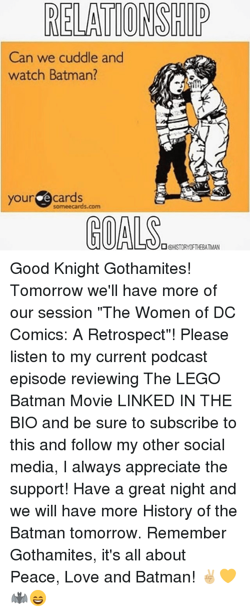 "Memes, Legos, and 🤖: RELATIONSHIP  Can we cuddle and  watch Batman?  your e cards  Someecards.com  GOALS  OCHSTORY OFTHE ATMAN Good Knight Gothamites! Tomorrow we'll have more of our session ""The Women of DC Comics: A Retrospect""! Please listen to my current podcast episode reviewing The LEGO Batman Movie LINKED IN THE BIO and be sure to subscribe to this and follow my other social media, I always appreciate the support! Have a great night and we will have more History of the Batman tomorrow. Remember Gothamites, it's all about Peace, Love and Batman! ✌🏼💛🦇😄"