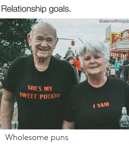 Goals, Puns, and Relationship Goals: Relationship goals.  @alienwithnojob  SHE'S MY  SWEET POTATO  IYAM Wholesome puns