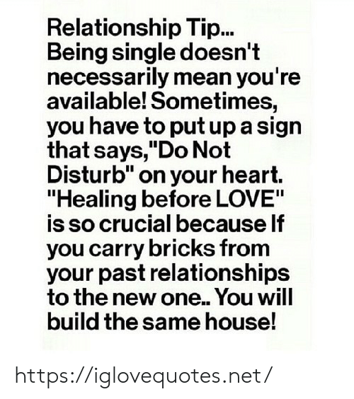 """Love, Relationships, and Heart: Relationship Tip...  Being single doesn't  necessarily mean you're  available! Sometimes,  you have to put up a sign  that says,""""Do Not  Disturb"""" on your heart.  """"Healing before LOVE""""  is so crucial because If  you carry bricks from  your past relationships  to the new one.. You will  build the same house! https://iglovequotes.net/"""