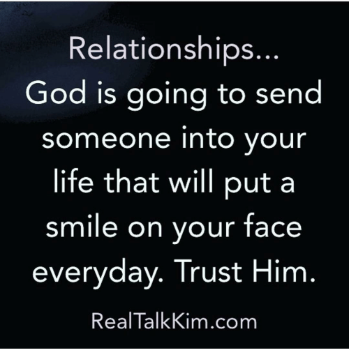 Memes, 🤖, and Kim: Relationships  God is going to send  someone into your  life that will put a  smile on your face  everyday. Trust Him  Real Talk Kim.com