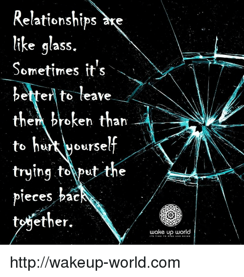 pac: Relationships ke  ike glass.  Sometimes it's  betterl to leave  them broken than  to hrt yourself  trying tolput the  pleces pac  tojether.  wake up world http://wakeup-world.com