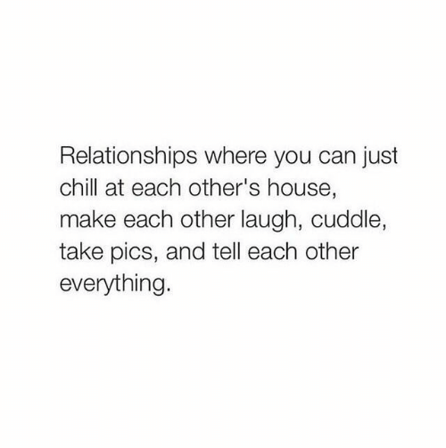 Chill, Relationships, and House: Relationships where you can just  chill at each other's house,  make each other laugh, cuddle,  take pics, and tell each other  everything.