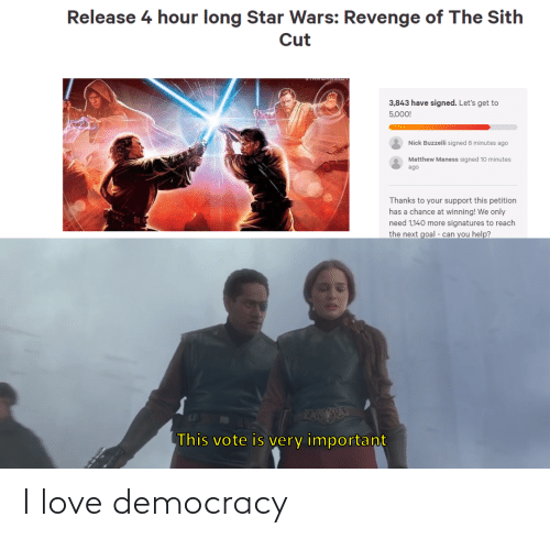 Revenge: Release 4 hour long Star Wars: Revenge of The Sith  Cut  3,843 have signed. Let's get to  5,000!  Nick Buzzelli signed 8 minutes ago  Matthew Maness signed 10 minutes  ago  Thanks to your support this petition  has a chance at winning! We only  need 1,140 more signatures to reach  the next goal - can you help?  PAEESE  This vote is very important I love democracy