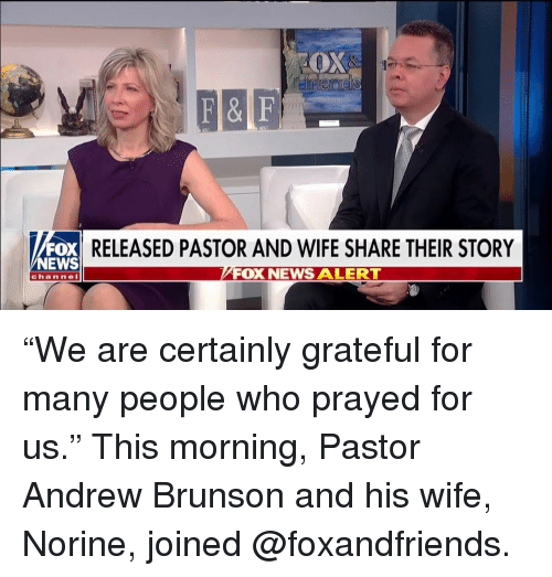 "Memes, News, and Fox News: RELEASED PASTOR AND WIFE SHARE THEIR STORY  NEWS  FOX NEWS ALERTT  channel ""We are certainly grateful for many people who prayed for us."" This morning, Pastor Andrew Brunson and his wife, Norine, joined @foxandfriends."