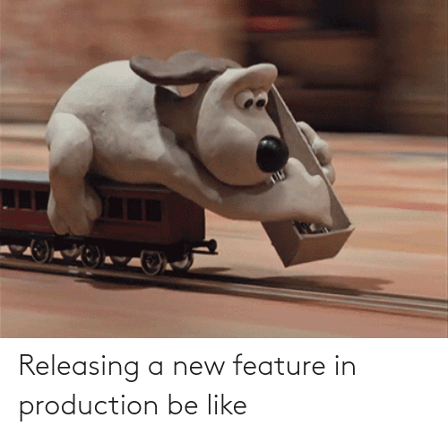 like: Releasing a new feature in production be like