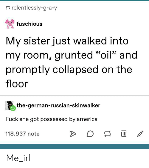 "promptly: relentlessly-g-a-y  fuschious  My sister just walked into  my room, grunted ""oil"" and  promptly collapsed on the  floor  the-german-russian-skinwalker  Fuck she got possessed by america  118.937 note Me_irl"