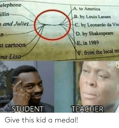 """Illin: relephone  A. to America  illin  """"B. by Louis Lassen  o and Juliet  C. by Leonardo da Vin  in-  D. by Shakespeare  E. in 1989  st cartoon  F. from the local mu  na Lisa  SABC 1  TEACHER  STUDENT  imaflip.com Give this kid a medal!"""