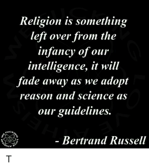 Fading Away: Religion is something  left over from the  infancy of our  intelligence, it will  fade away as we adopt  reason and science as  our guidelines.  FUCK  Bertrand Russell T
