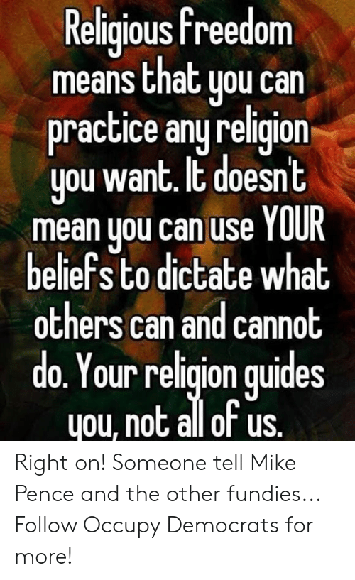 Occupy Democrats: Religious freedom  means that uou can  practice any religion  you want. It doesnt  mean you can use YOUR  beliefs to dictate what  others can and cannot  do. Your religion quides  you, not all of us. Right on! Someone tell Mike Pence and the other fundies...  Follow Occupy Democrats for more!