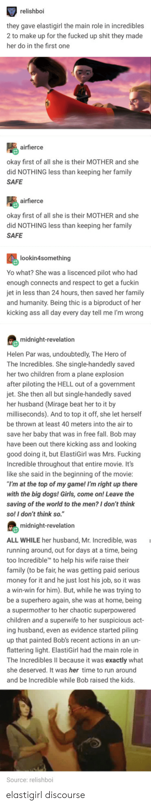 """Ass, Children, and Dogs: relishboi  hey gave elastigirl the main role in incredibles  2 to make up for the fucked up shit they made  her do in the first one  airfierce  kay first of all she is their MOTHER and she  did NOTHING less than keeping her family  SAFE  airfierce  okay first of all she is their MOTHER and she  did NOTHING less than keeping her family  SAFE  lookin4something  Yo what? She was a liscenced pilot who had  enough connects and respect to get a fuckin  in less than 24 hours, then saved her family  nd humanity. Being thic is a biproduct of her  kicking ass all day every day tell me I'm wrong  midnight-revelation  Helen Par was, undoubtedly, The Hero of  The Incredibles. She single-handedly saved  her two children from a plane explosion  fter piloting the HELL out of a government  jet. She then all but single-handedly saved  her husband (Mirage beat her to it by  milliseconds). And to top it off, she let herself  be thrown at least 40 meters into the air to  save her baby that was in free fall. Bob may  have been out there kicking ass and looking  good  Incredible throughout that entire movie. It's  like she said in the beginning of the movie  doing it, but ElastiGirl was Mrs. Fucking  at the top of my game! I'm right up there  with the big dogs! Girls, come on! Leave the  saving of the world to the men? I don't think  so! I don't think so.""""  midnight-revelation  ALL WHILE her husband, Mr. Incredible, was  running around, out for days at a time, being  too In  family (to be fair, he was getting paid serious  credible to help his wife raise their  ney for it and he just lost his job, so it was  win-win for him). But, while he was trying to  e a superhero again, she was at home, being  a supermother to her chaotic superpowered  children and a superwife to her suspicious a  ing husband, even as evidence started piling  up that painted Bob's recent actions in an un-  flattering light. ElastiGirl had the main role in  ct  he Incredibles lII because it wa"""