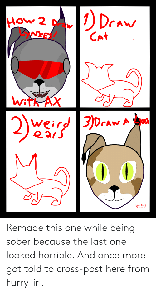 Sober: Remade this one while being sober because the last one looked horrible. And once more got told to cross-post here from Furry_irl.