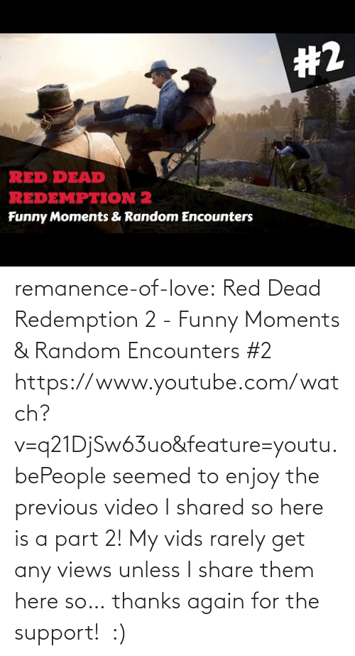 Is A: remanence-of-love:  Red Dead Redemption 2 - Funny Moments & Random Encounters #2 https://www.youtube.com/watch?v=q21DjSw63uo&feature=youtu.bePeople seemed to enjoy the previous video I shared so here is a part 2! My vids rarely get any views unless I share them here so… thanks again for the support!  :)