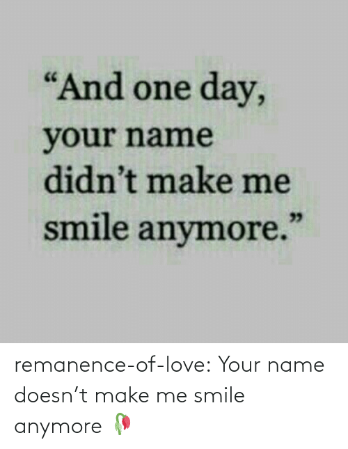 Smile: remanence-of-love:  Your name doesn't make me smile anymore 🥀