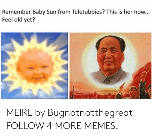 Now Feel: Remember Baby Sun from Teletubbies? This is her now...  Feel old yet? MEIRL by Bugnotnotthegreat FOLLOW 4 MORE MEMES.