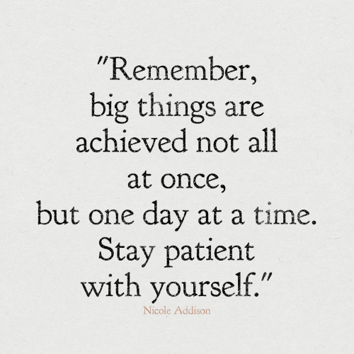 """Patient, Time, and Once: """"Remember,  big things are  achieved not all  at once,  but one day at a time.  Stay patient  with yourself.""""  Nicole Addison"""