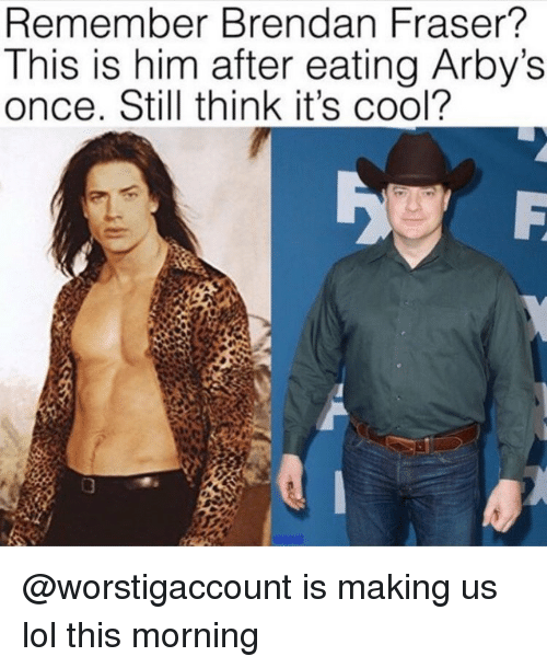 Arby's: Remember Brendan Fraser?  This is him after eating Arby's  once. Still think it's cool? @worstigaccount is making us lol this morning