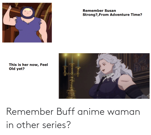 Anime, Remember, and Series: Remember Buff anime waman in other series?