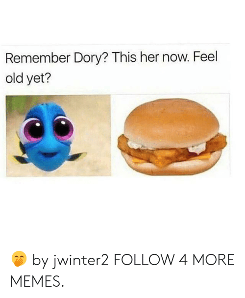 Now Feel: Remember Dory? This her now. Feel  old yet? 🤭 by jwinter2 FOLLOW 4 MORE MEMES.