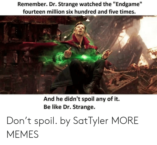 "Be Like, Dank, and Memes: Remember. Dr. Strange watched the ""Endgame""  fourteen million six hundred and five times.  And he didn't spoil any of it.  Be like Dr. Strange. Don't spoil. by SatTyler MORE MEMES"