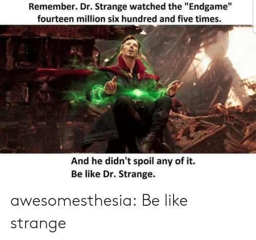 """dr strange: Remember. Dr. Strange watched the """"Endgame""""  fourteen million six hundred and five times.  And he didn't spoil any of it.  Be like Dr. Strange. awesomesthesia:  Be like strange"""