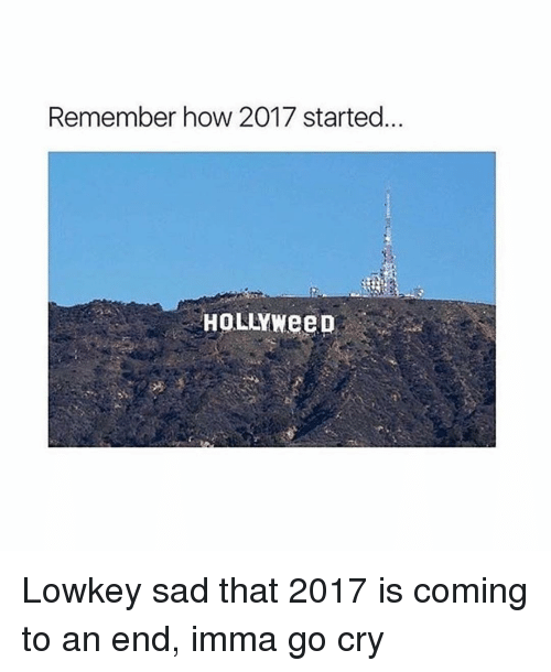 Imma Go: Remember how 2017 started  HOLLYWeeD Lowkey sad that 2017 is coming to an end, imma go cry