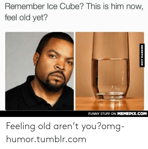 Now Feel: Remember Ice Cube? This is him now,  feel old yet?  FUNNY STUFF ON MEMEPIX.COM  MEMEPIX.COM Feeling old aren't you?omg-humor.tumblr.com