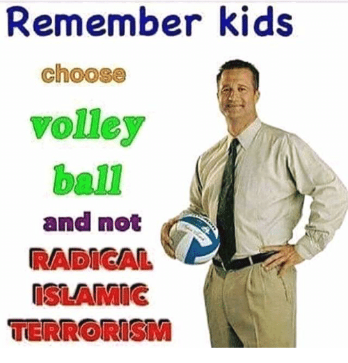 volley: Remember kids  Choose  volley  and not  RADICAL  OSLANMIG  TERRORISM