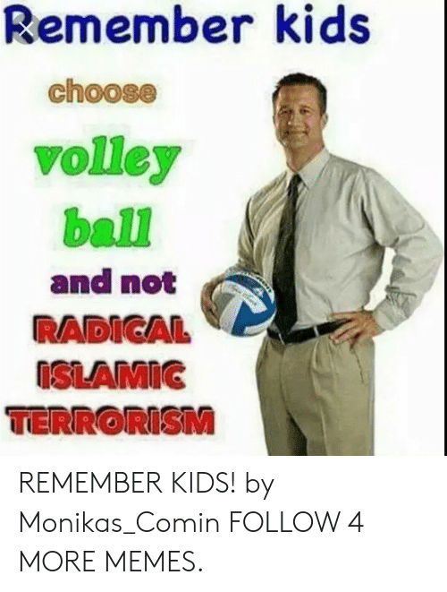 volley: Remember kids  choose  volley  ball  and not  RADICAL  ISLAMIC  TERRORISM REMEMBER KIDS! by Monikas_Comin FOLLOW 4 MORE MEMES.