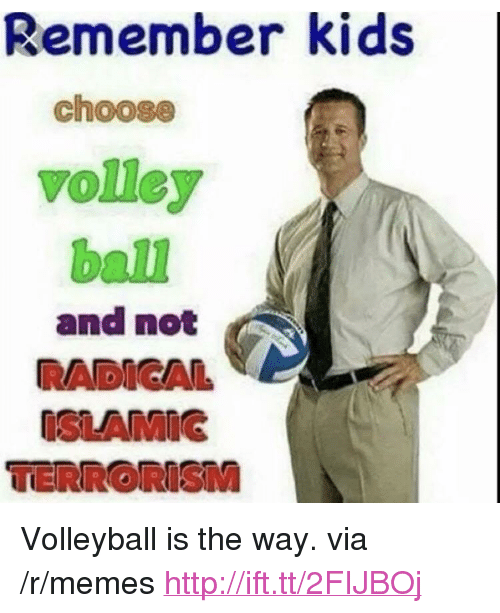 "volley: Remember kids  choose  volley  ball  and not  RADICAL  ISLAMIG <p>Volleyball is the way. via /r/memes <a href=""http://ift.tt/2FIJBOj"">http://ift.tt/2FIJBOj</a></p>"