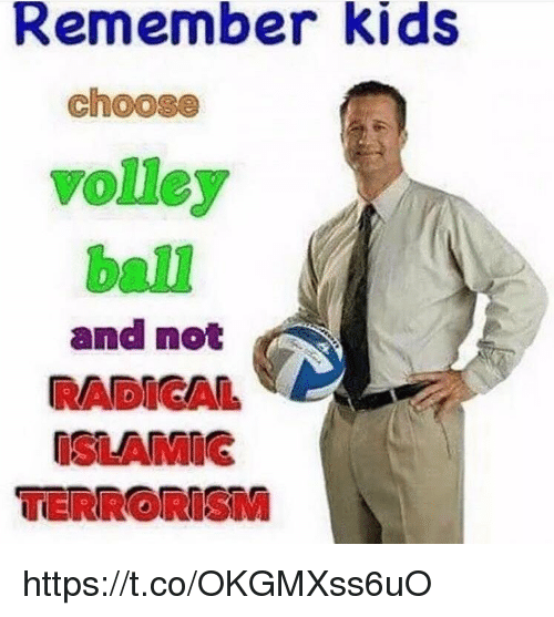 volley: Remember kids  choose  volley  ball  and not  RADICAL  ISLAMIG  TERRORISM https://t.co/OKGMXss6uO