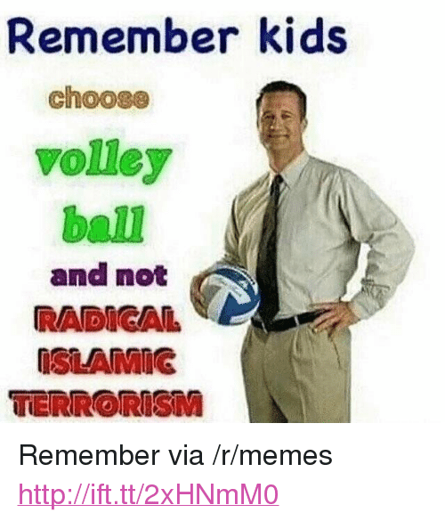"volley: Remember kids  choose  volley  ball  and not  RADIGA  ISLAMIG  TERRORISM <p>Remember via /r/memes <a href=""http://ift.tt/2xHNmM0"">http://ift.tt/2xHNmM0</a></p>"