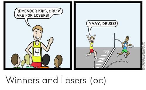 Winners: REMEMBER KIDS, DRUGS  ARE FOR LOSERS!  YAAY, DRUGS!  DOGS on the 4th  FINI Winners and Losers (oc)