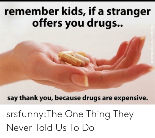 Drugs, Tumblr, and Thank You: remember kids, if a stranger  offers you drugs..  say thank you, because drugs are expensive. srsfunny:The One Thing They Never Told Us To Do