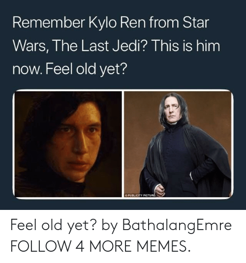 Now Feel: Remember Kylo Ren from Star  Wars, The Last Jedi? This is him  now. Feel old yet?  O PUBLICITY PICTURE Feel old yet? by BathalangEmre FOLLOW 4 MORE MEMES.