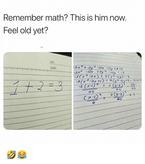 Memes, Math, and Old: Remember math? This is him now.  Feel old yet?  DAT  4 🤣😂