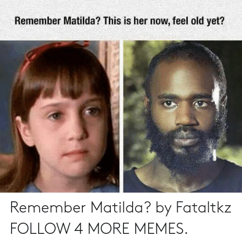 Now Feel: Remember Matilda? This is her now, feel old yet? Remember Matilda? by Fataltkz FOLLOW 4 MORE MEMES.
