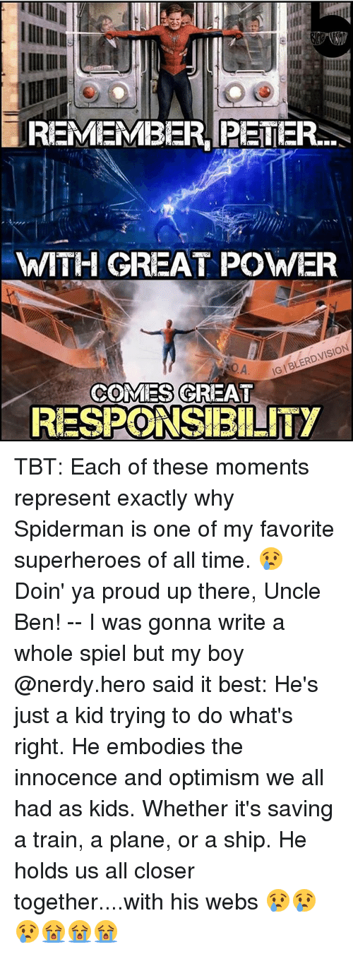 optimal: REMEMBER PETER  WITH GREAT POWER  IGIBLERD,VISION  ROA  COMES GREAT  RESPONSIBILITY TBT: Each of these moments represent exactly why Spiderman is one of my favorite superheroes of all time. 😢 Doin' ya proud up there, Uncle Ben! -- I was gonna write a whole spiel but my boy @nerdy.hero said it best: He's just a kid trying to do what's right. He embodies the innocence and optimism we all had as kids. Whether it's saving a train, a plane, or a ship. He holds us all closer together....with his webs 😢😢😢😭😭😭