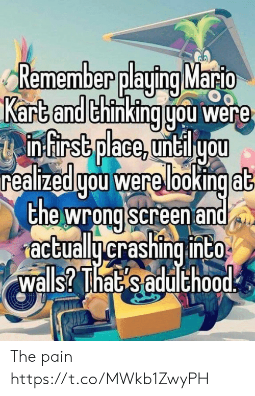 Mario Kart, Mario, and Pain: Remember playing Mario  Kart and thinking gou were  infirst place, untilyou  realizedgou were lookingat  the wrong screen and  actuallycrashing into  walls? That saduthood The pain https://t.co/MWkb1ZwyPH