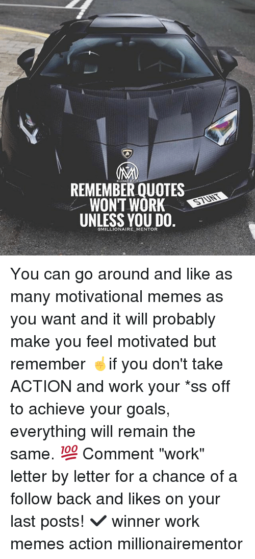 """Goals, Memes, and Work: REMEMBER QUOTES  WONT WORK D  UNLESS YOU DO.  STUNT  OMILLIONAIRE MENTOR You can go around and like as many motivational memes as you want and it will probably make you feel motivated but remember ☝️if you don't take ACTION and work your *ss off to achieve your goals, everything will remain the same. 💯 Comment """"work"""" letter by letter for a chance of a follow back and likes on your last posts! ✔️ winner work memes action millionairementor"""