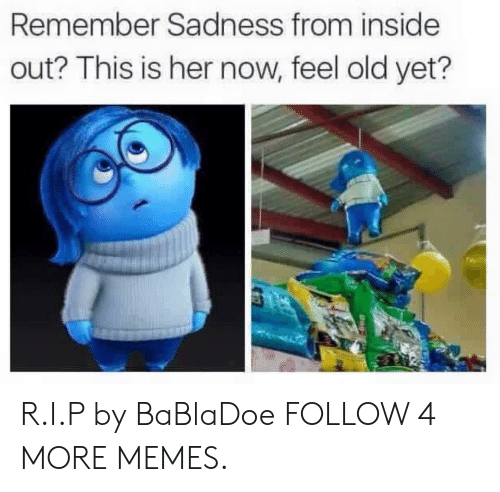 Now Feel: Remember Sadness from inside  out? This is her now, feel old yet? R.I.P by BaBlaDoe FOLLOW 4 MORE MEMES.