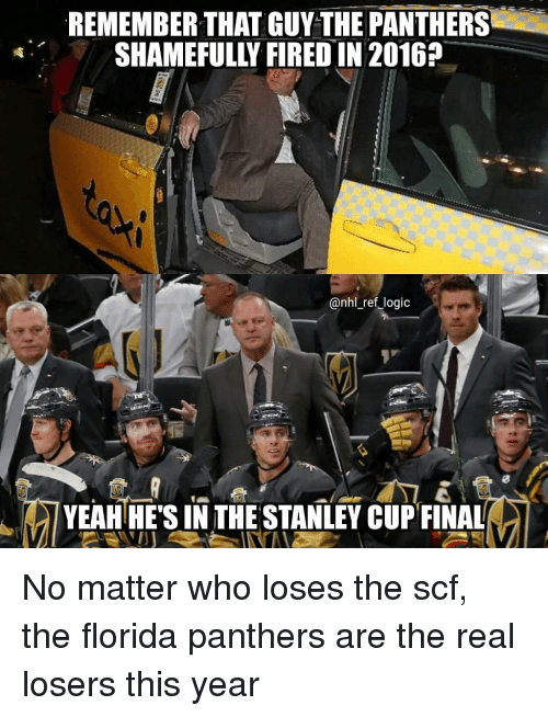 Logic, Memes, and National Hockey League (NHL): REMEMBER THAT GUY THE PANTHERS  SHAMEFULLY FIRED IN 2016?  @nhl_ref_logic  YEAH HE'S IN THE STANLEY CUPFINAL No matter who loses the scf, the florida panthers are the real losers this year
