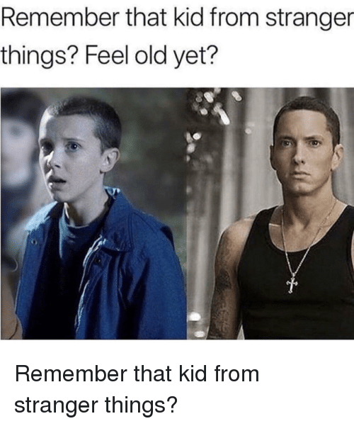 Old, Kid, and Remember: Remember that kid from stranger  things? Feel old yet? Remember that kid from stranger things?