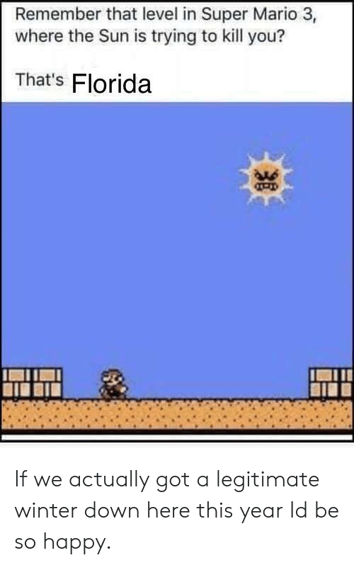 Super Mario, Winter, and Mario: Remember that level in Super Mario 3,  where the Sun is trying to kill you?  That's Florida  OAs If we actually got a legitimate winter down here this year Id be so happy.