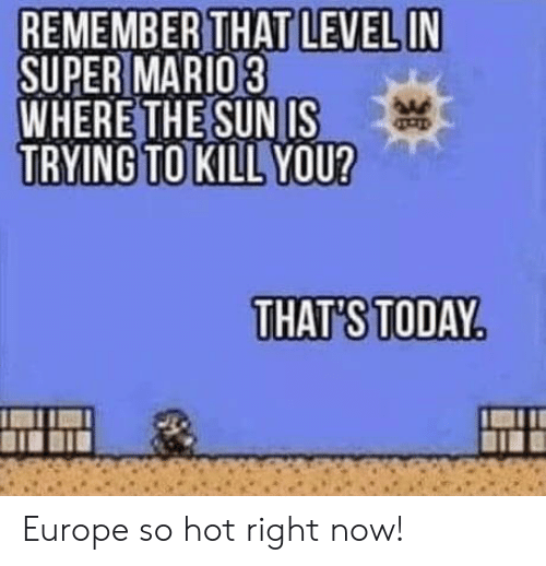 Europe, Today, and Sun: REMEMBER THAT LEVEL IN  SUPER MARIO3  WHERE THE SUN IS  TRYING TO KILL YOU?  THAT'S TODAY Europe so hot right now!