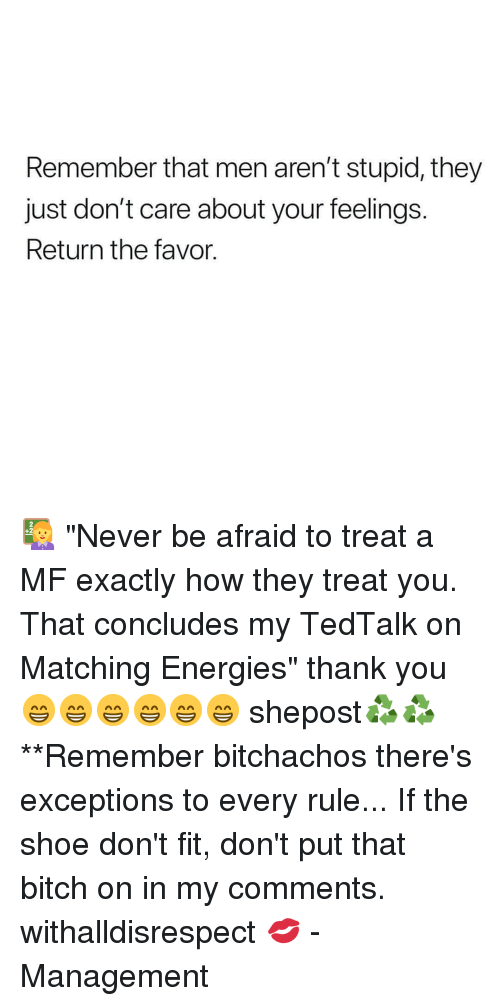 "Bitch, Memes, and Thank You: Remember that men aren't stupid, they  just don't care about your feelings.  Return the favor. 👩‍🏫 ""Never be afraid to treat a MF exactly how they treat you. That concludes my TedTalk on Matching Energies"" thank you 😁😁😁😁😁😁 shepost♻♻ **Remember bitchachos there's exceptions to every rule... If the shoe don't fit, don't put that bitch on in my comments. withalldisrespect 💋 - Management"