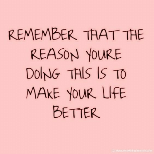 Life, Reason, and Com: REMEMBER THAT THE  REASON YOURE  DolNG THIS IS TO  MAKE YOUR LIFE  BETTER  ) www.wakering-inttion.com