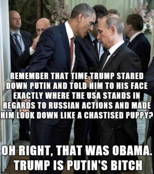Bitch, Obama, and Puppy: REMEMBER THAT TIME TRUMP STARED  DOWN PUTIN AND TOLD HIM TO HIS FACE  EXACTLY WHERE THE USA STANDS IN  REGARDS TO RUSSIAN ACTIONS AND MADE  HIM LOOK DOWN LIKE A CHASTISED PUPPY  OH RIGHT, THAT WAS OBAMA.  TRUMP IS PUTIN'S BITCH