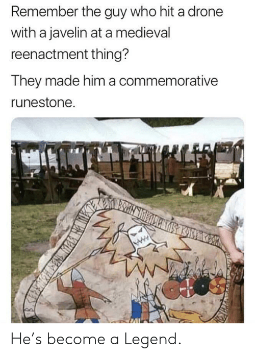 Medieval: Remember the guy who hit a drone  with a javelin at a medieval  reenactment thing?  They made him a commemorative  runestone He's become a Legend.